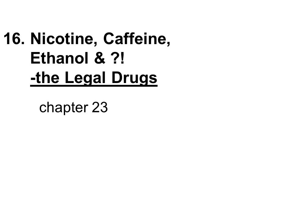 16. Nicotine, Caffeine, Ethanol & ! -the Legal Drugs chapter 23