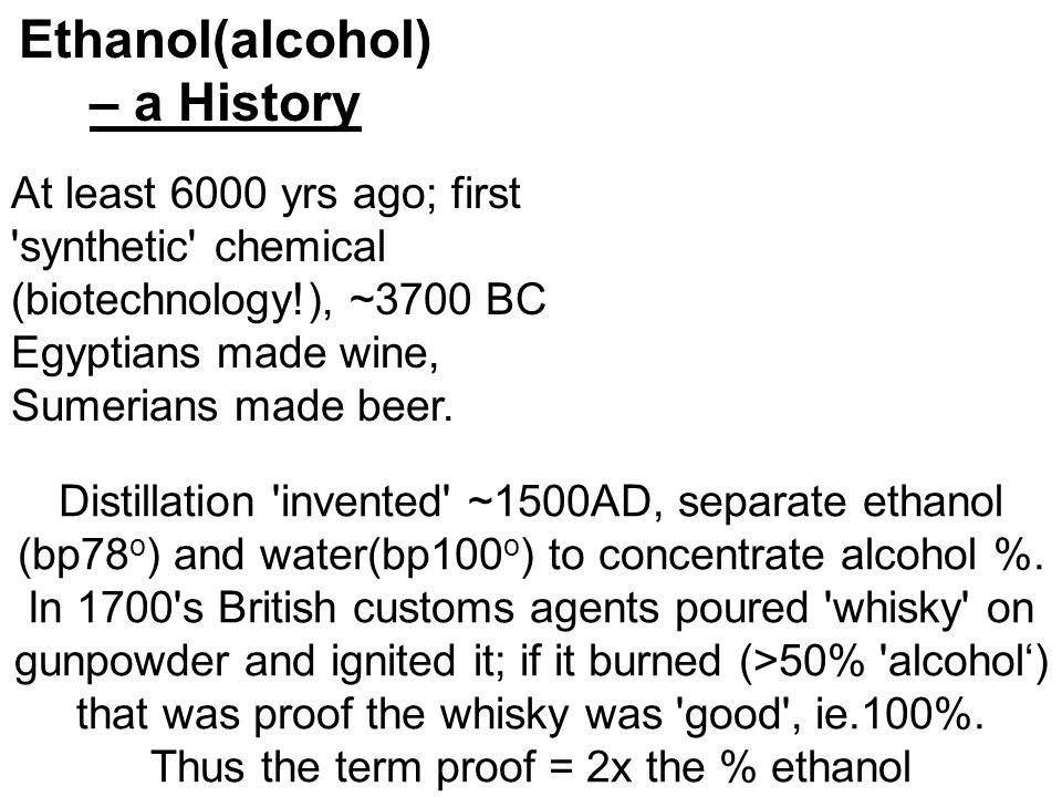 Ethanol(alcohol) – a History Distillation invented ~1500AD, separate ethanol (bp78 o ) and water(bp100 o ) to concentrate alcohol %.