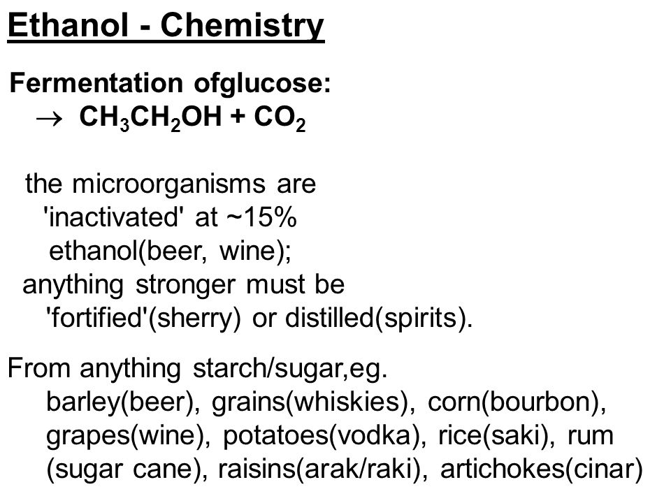 Ethanol - Chemistry anything stronger must be 'fortified'(sherry) or distilled(spirits). From anything starch/sugar,eg. barley(beer), grains(whiskies)