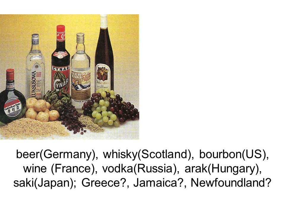 beer(Germany), whisky(Scotland), bourbon(US), wine (France), vodka(Russia), arak(Hungary), saki(Japan); Greece?, Jamaica?, Newfoundland?