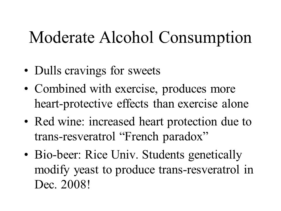 Moderate Alcohol Consumption Dulls cravings for sweets Combined with exercise, produces more heart-protective effects than exercise alone Red wine: increased heart protection due to trans-resveratrol French paradox Bio-beer: Rice Univ.
