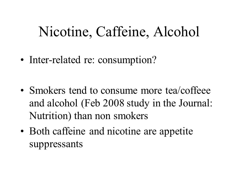 Nicotine, Caffeine, Alcohol Inter-related re: consumption? Smokers tend to consume more tea/coffeee and alcohol (Feb 2008 study in the Journal: Nutrit