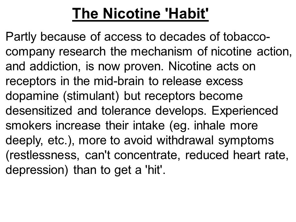 The Nicotine 'Habit' Partly because of access to decades of tobacco- company research the mechanism of nicotine action, and addiction, is now proven.
