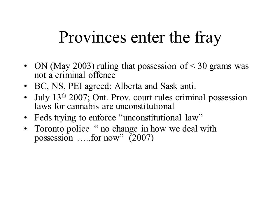 Provinces enter the fray ON (May 2003) ruling that possession of < 30 grams was not a criminal offence BC, NS, PEI agreed: Alberta and Sask anti. July