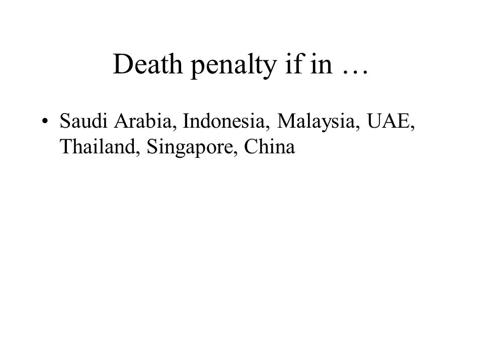 Death penalty if in … Saudi Arabia, Indonesia, Malaysia, UAE, Thailand, Singapore, China