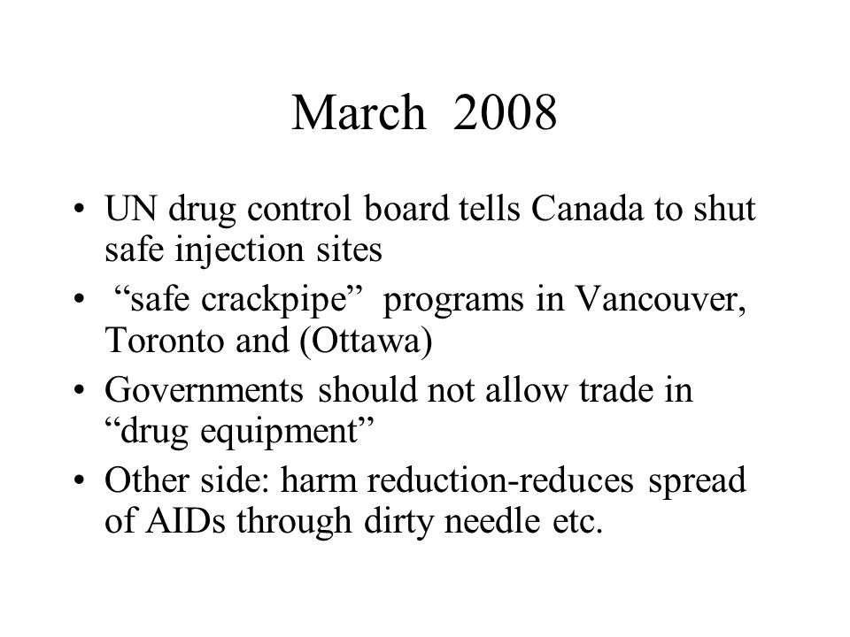 "March 2008 UN drug control board tells Canada to shut safe injection sites ""safe crackpipe"" programs in Vancouver, Toronto and (Ottawa) Governments sh"