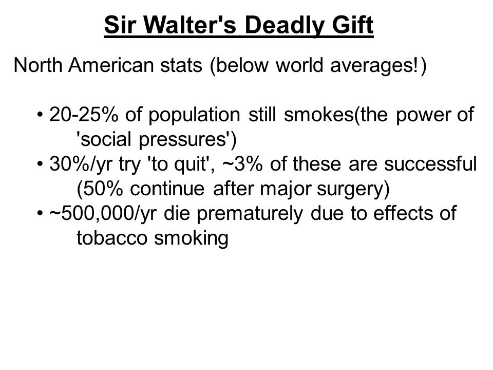 Sir Walter s Deadly Gift North American stats (below world averages!) 20-25% of population still smokes(the power of social pressures ) 30%/yr try to quit , ~3% of these are successful (50% continue after major surgery) ~500,000/yr die prematurely due to effects of tobacco smoking