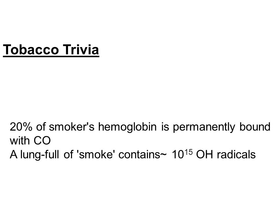 Tobacco Trivia 20% of smoker s hemoglobin is permanently bound with CO A lung-full of smoke contains~ 10 15 OH radicals