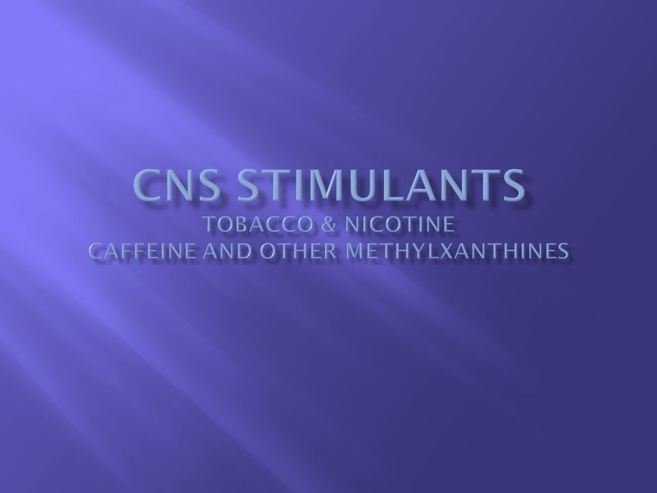  Characterized based on CNS Effects:  Increased energy, mental alertness  Positive hedonic effects, euphoria  Reduced fatigue, decreased sleepiness  Casually referred to as uppers  Toxicities associated with excessive CNS stimulation: e.g., seizures, cardiac and respiratory failure  Over-the-Counter Stimulants  Nicotine, Caffeine, Theophylline, Theobromine, Ephedrine  Legally Restricted Stimulants  Cocaine, Amphetamine, Methamphetamine