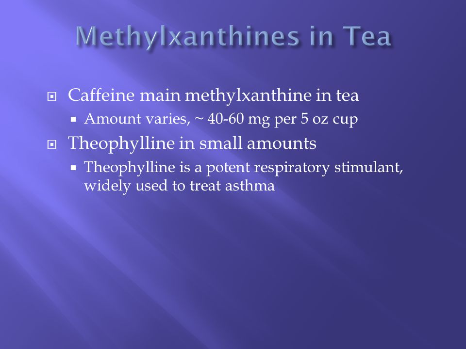  Caffeine main methylxanthine in tea  Amount varies, ~ 40-60 mg per 5 oz cup  Theophylline in small amounts  Theophylline is a potent respiratory stimulant, widely used to treat asthma