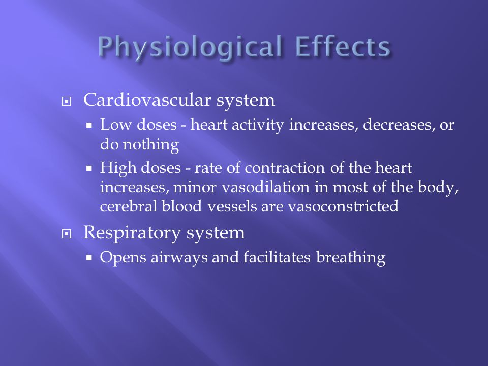  Cardiovascular system  Low doses - heart activity increases, decreases, or do nothing  High doses - rate of contraction of the heart increases, minor vasodilation in most of the body, cerebral blood vessels are vasoconstricted  Respiratory system  Opens airways and facilitates breathing
