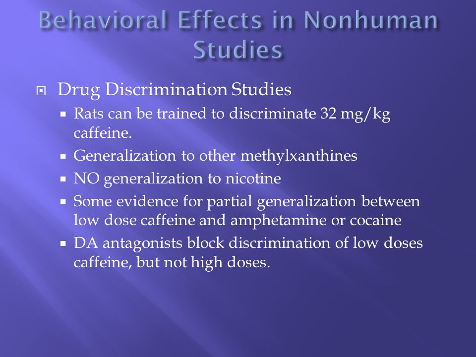  Drug Discrimination Studies  Rats can be trained to discriminate 32 mg/kg caffeine.