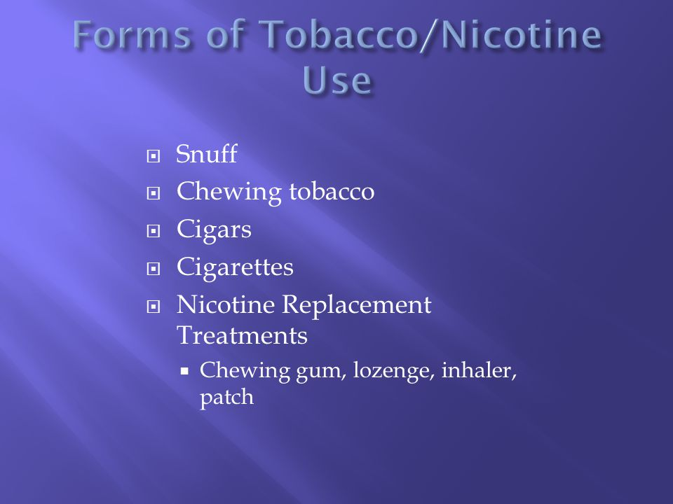  Snuff  Chewing tobacco  Cigars  Cigarettes  Nicotine Replacement Treatments  Chewing gum, lozenge, inhaler, patch