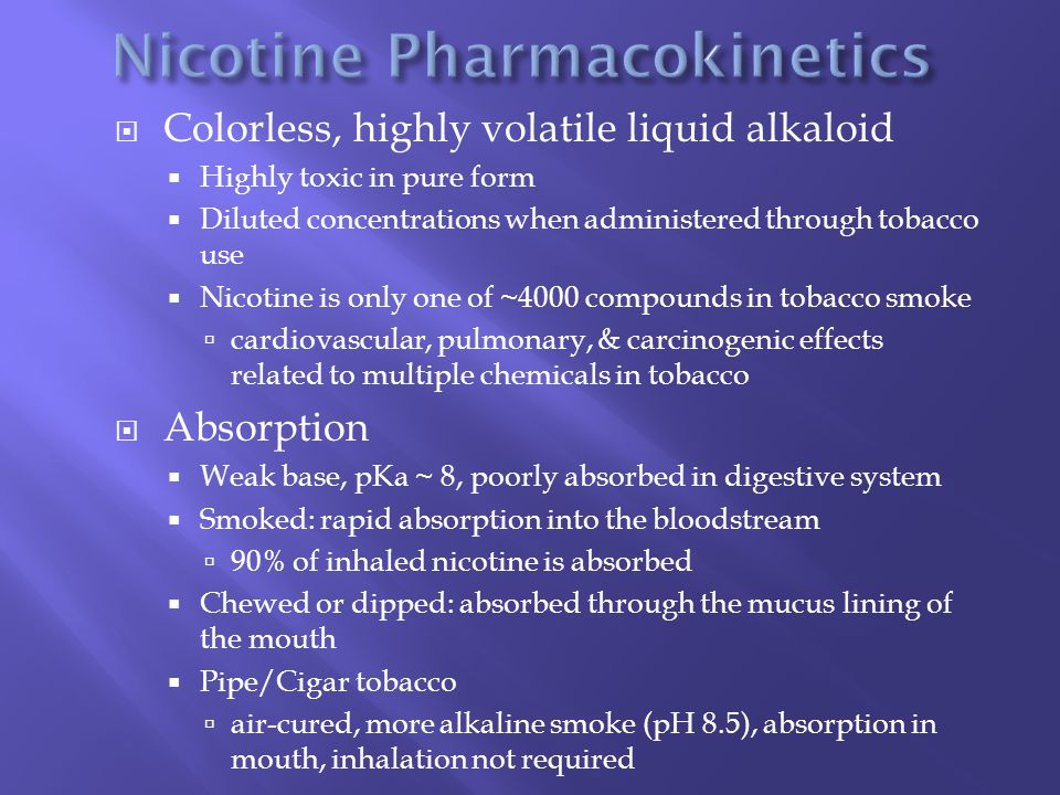  Colorless, highly volatile liquid alkaloid  Highly toxic in pure form  Diluted concentrations when administered through tobacco use  Nicotine is only one of ~4000 compounds in tobacco smoke  cardiovascular, pulmonary, & carcinogenic effects related to multiple chemicals in tobacco  Absorption  Weak base, pKa ~ 8, poorly absorbed in digestive system  Smoked: rapid absorption into the bloodstream  90% of inhaled nicotine is absorbed  Chewed or dipped: absorbed through the mucus lining of the mouth  Pipe/Cigar tobacco  air-cured, more alkaline smoke (pH 8.5), absorption in mouth, inhalation not required