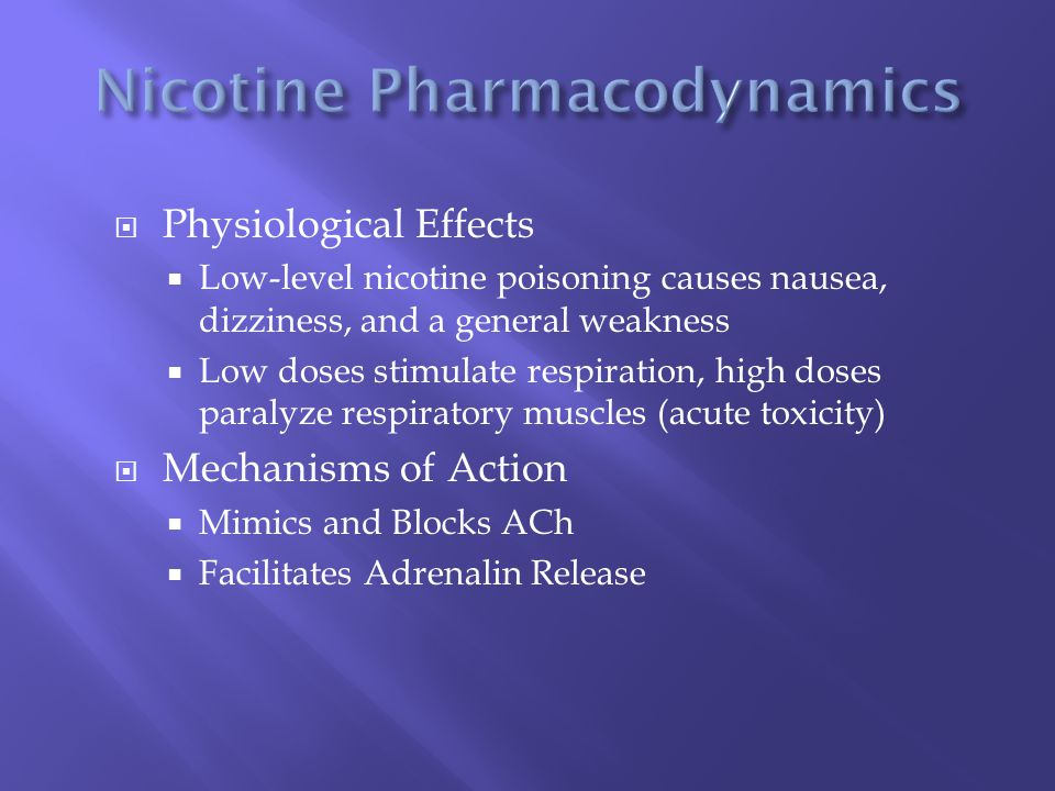  Physiological Effects  Low-level nicotine poisoning causes nausea, dizziness, and a general weakness  Low doses stimulate respiration, high doses paralyze respiratory muscles (acute toxicity)  Mechanisms of Action  Mimics and Blocks ACh  Facilitates Adrenalin Release