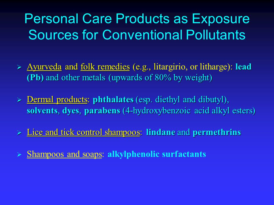 Personal Care Products as Exposure Sources for Conventional Pollutants  Ayurveda and folk remedies (e.g., l: lead (Pb) and other metals (upwards of 80% by weight)  Ayurveda and folk remedies (e.g., litargirio, or litharge): lead (Pb) and other metals (upwards of 80% by weight)  Dermal products: phthalates (esp.