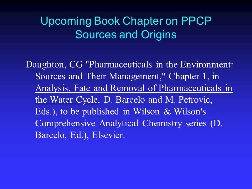 Upcoming Book Chapter on PPCP Sources and Origins Daughton, CG Pharmaceuticals in the Environment: Sources and Their Management, Chapter 1, in Analysis, Fate and Removal of Pharmaceuticals in the Water Cycle, D.