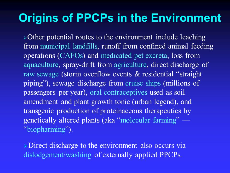 Origins of PPCPs in the Environment   Other potential routes to the environment include leaching from municipal landfills, runoff from confined animal feeding operations (CAFOs) and medicated pet excreta, loss from aquaculture, spray-drift from agriculture, direct discharge of raw sewage (storm overflow events & residential straight piping ), sewage discharge from cruise ships (millions of passengers per year), oral contraceptives used as soil amendment and plant growth tonic (urban legend), and transgenic production of proteinaceous therapeutics by genetically altered plants (aka molecular farming — biopharming ).