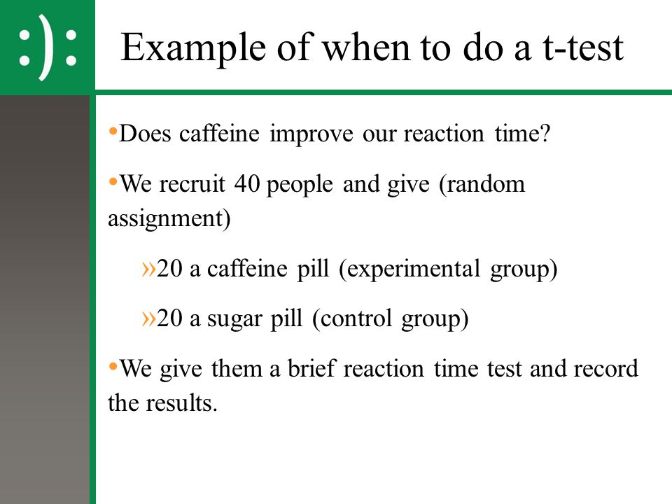 Example of when to do a t-test Does caffeine improve our reaction time? We recruit 40 people and give (random assignment) » 20 a caffeine pill (experi