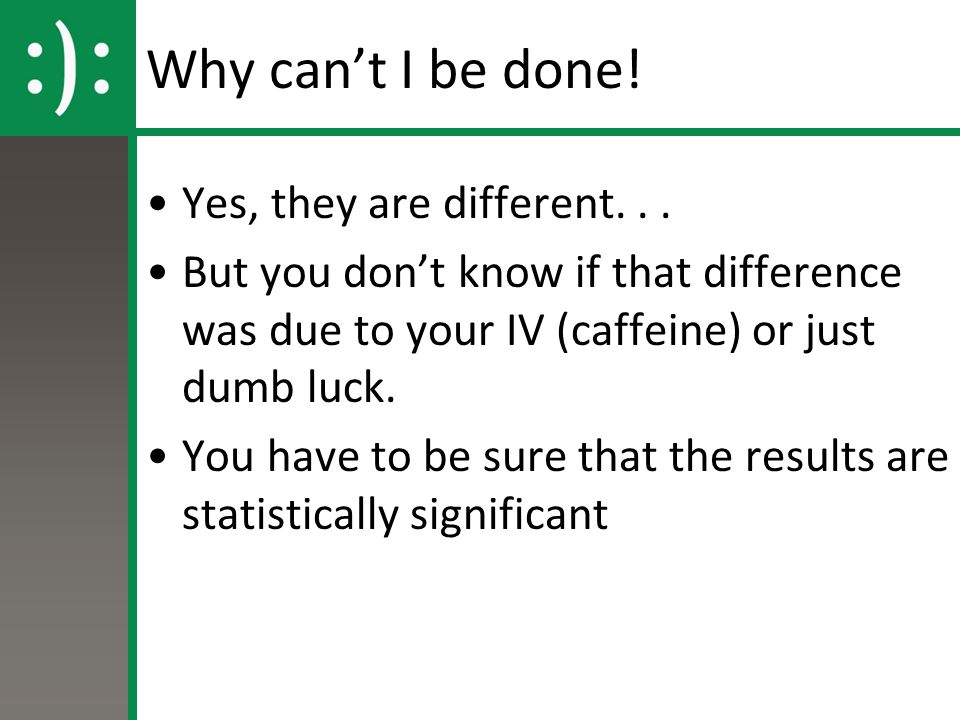 Why can't I be done! Yes, they are different... But you don't know if that difference was due to your IV (caffeine) or just dumb luck. You have to be