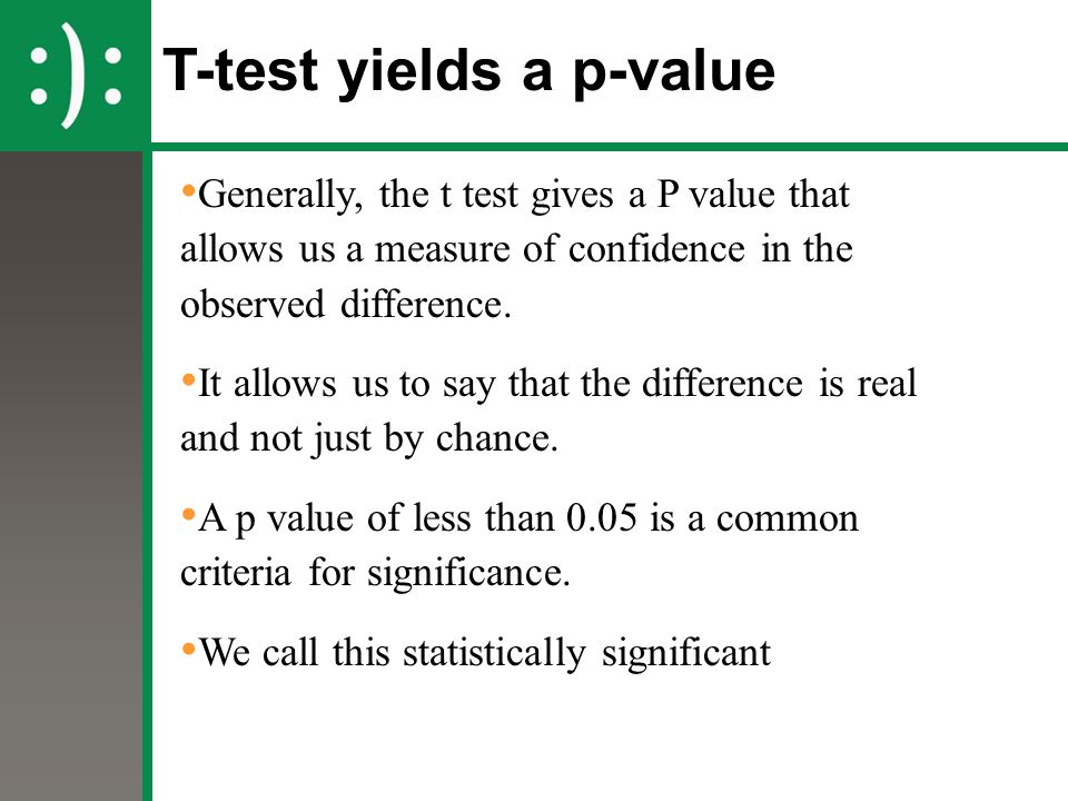 T-test yields a p-value Generally, the t test gives a P value that allows us a measure of confidence in the observed difference. It allows us to say t