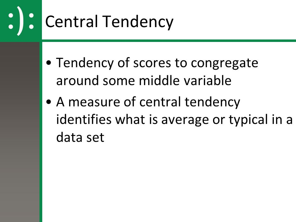 Central Tendency Tendency of scores to congregate around some middle variable A measure of central tendency identifies what is average or typical in a