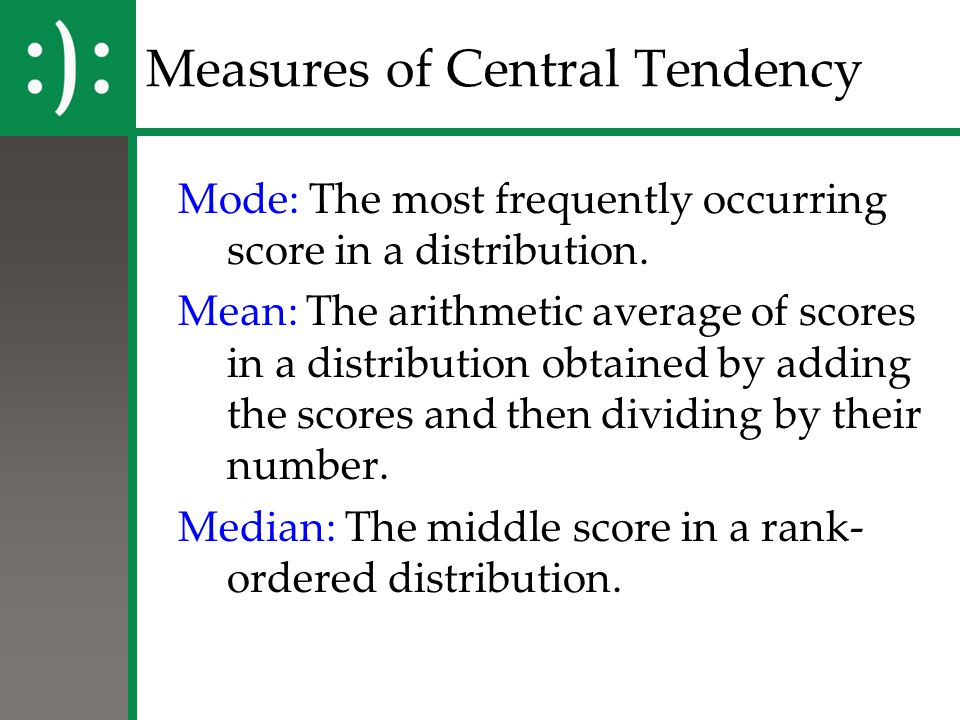 Measures of Central Tendency Mode: The most frequently occurring score in a distribution. Mean: The arithmetic average of scores in a distribution obt