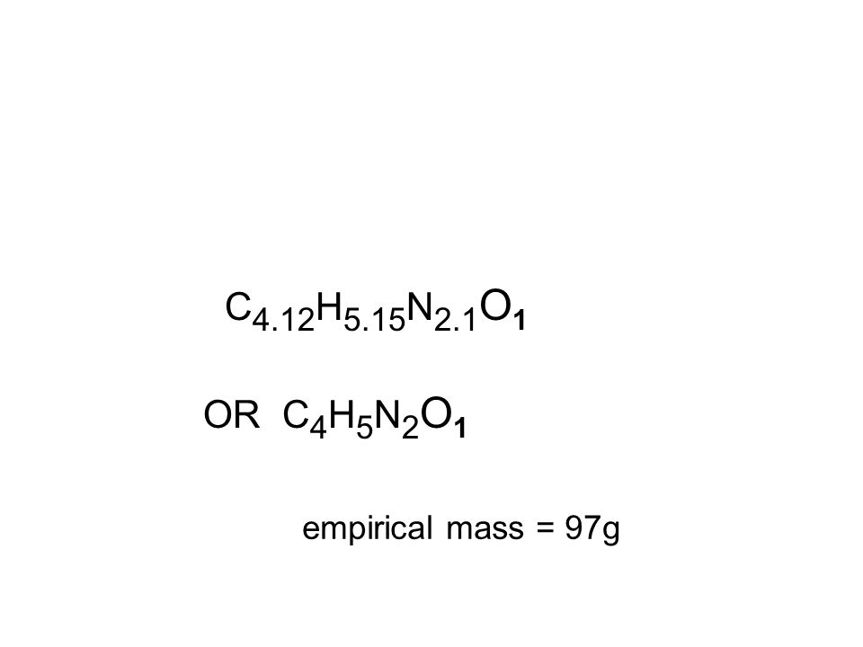 C 4.12 H 5.15 N 2.1 O 1 empirical mass = 97g OR C 4 H 5 N 2 O 1