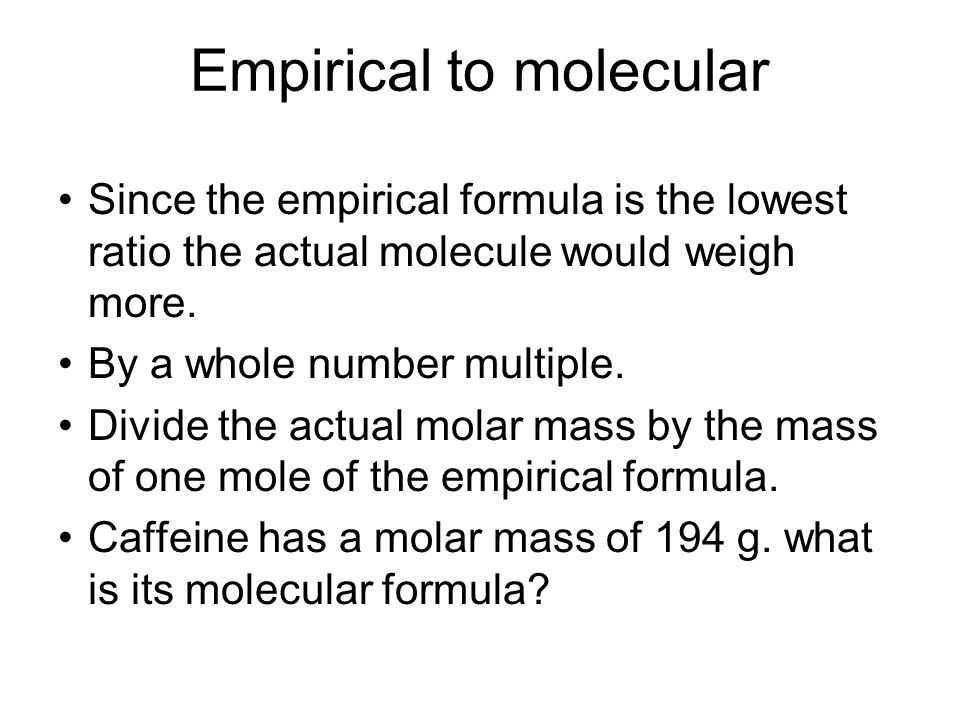 Empirical to molecular Since the empirical formula is the lowest ratio the actual molecule would weigh more.