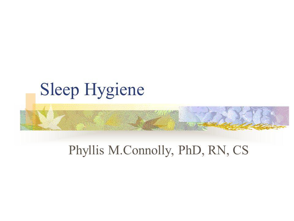 Sleep Hygiene Phyllis M.Connolly, PhD, RN, CS
