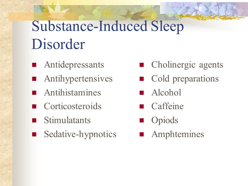 Substance-Induced Sleep Disorder Antidepressants Antihypertensives Antihistamines Corticosteroids Stimulatants Sedative-hypnotics Cholinergic agents Cold preparations Alcohol Caffeine Opiods Amphtemines