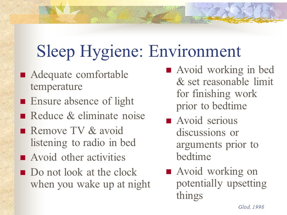 Sleep Hygiene: Environment Adequate comfortable temperature Ensure absence of light Reduce & eliminate noise Remove TV & avoid listening to radio in bed Avoid other activities Do not look at the clock when you wake up at night Avoid working in bed & set reasonable limit for finishing work prior to bedtime Avoid serious discussions or arguments prior to bedtime Avoid working on potentially upsetting things Glod, 1998