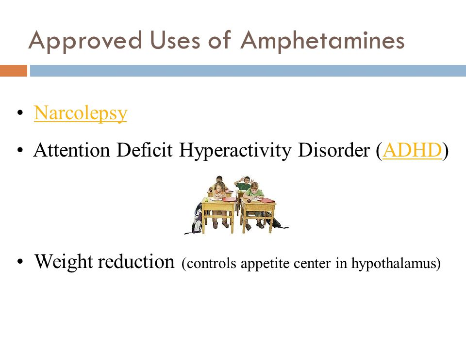 Approved Uses of Amphetamines Narcolepsy Attention Deficit Hyperactivity Disorder (ADHD)ADHD Weight reduction (controls appetite center in hypothalamu