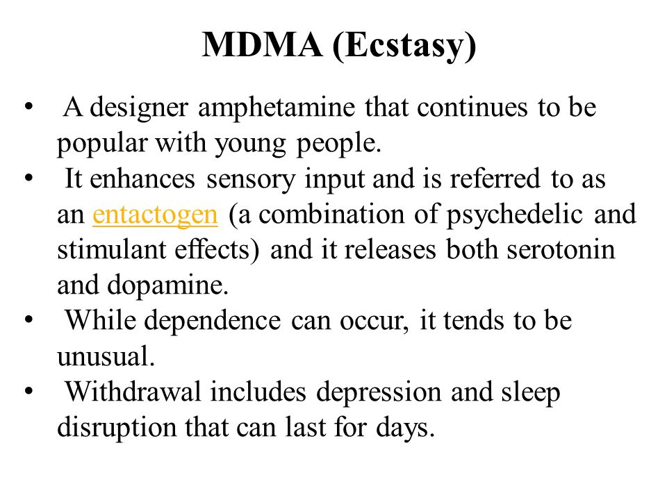 MDMA (Ecstasy) A designer amphetamine that continues to be popular with young people. It enhances sensory input and is referred to as an entactogen (a