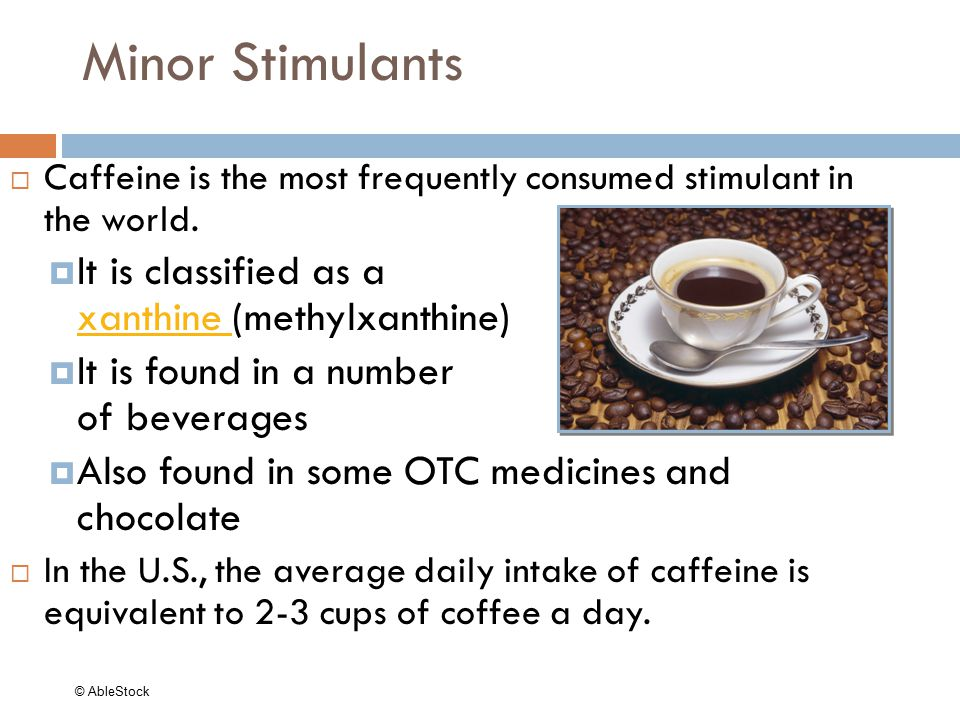 Minor Stimulants  Caffeine is the most frequently consumed stimulant in the world.  It is classified as a xanthine (methylxanthine) xanthine  It is