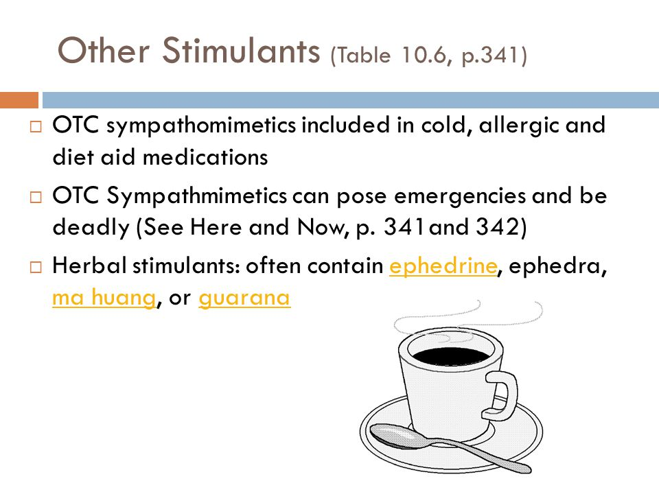 Other Stimulants (Table 10.6, p.341)  OTC sympathomimetics included in cold, allergic and diet aid medications  OTC Sympathmimetics can pose emergen