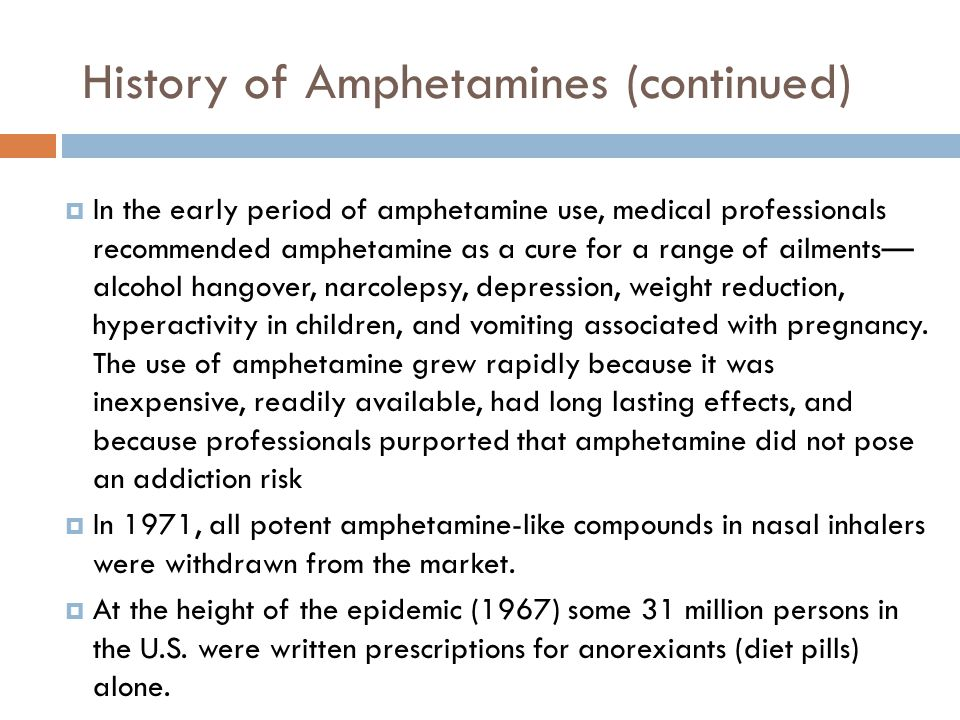 History of Amphetamines (continued)  In the early period of amphetamine use, medical professionals recommended amphetamine as a cure for a range of a