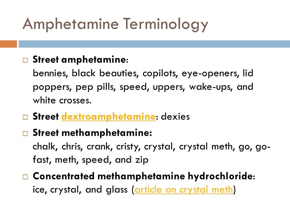 Amphetamine Terminology  Street amphetamine: bennies, black beauties, copilots, eye-openers, lid poppers, pep pills, speed, uppers, wake-ups, and whi