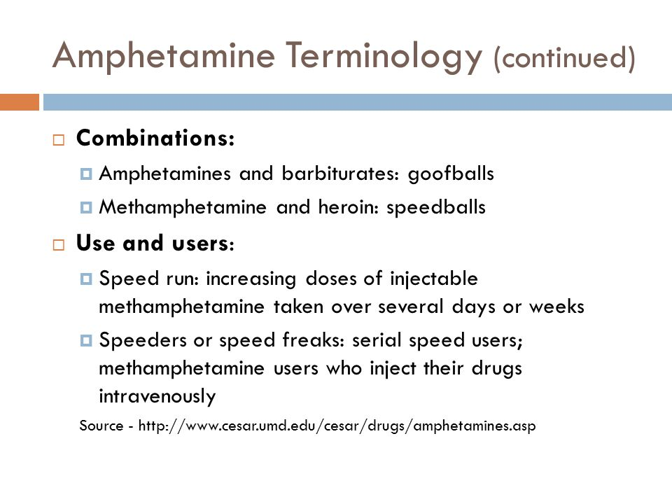 Amphetamine Terminology (continued)  Combinations:  Amphetamines and barbiturates: goofballs  Methamphetamine and heroin: speedballs  Use and user