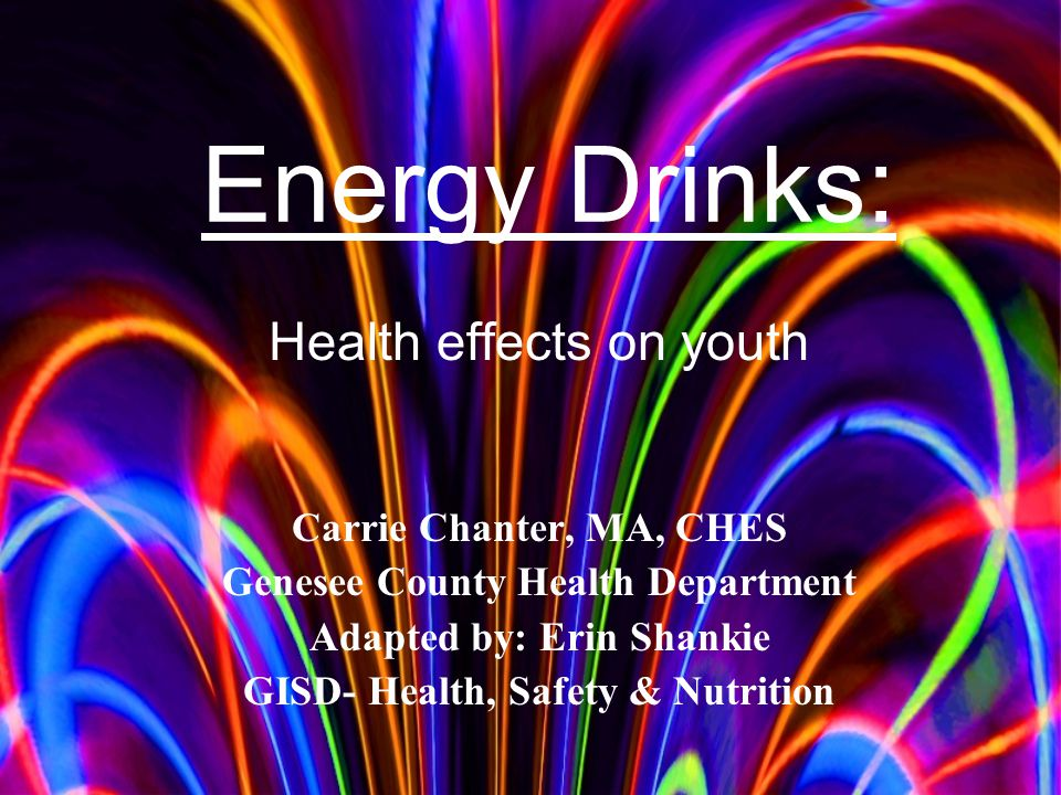 Health effects on youth Carrie Chanter, MA, CHES Genesee County Health Department Adapted by: Erin Shankie GISD- Health, Safety & Nutrition Energy Drinks: