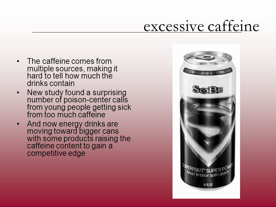 excessive caffeine The caffeine comes from multiple sources, making it hard to tell how much the drinks contain New study found a surprising number of poison-center calls from young people getting sick from too much caffeine And now energy drinks are moving toward bigger cans with some products raising the caffeine content to gain a competitive edge