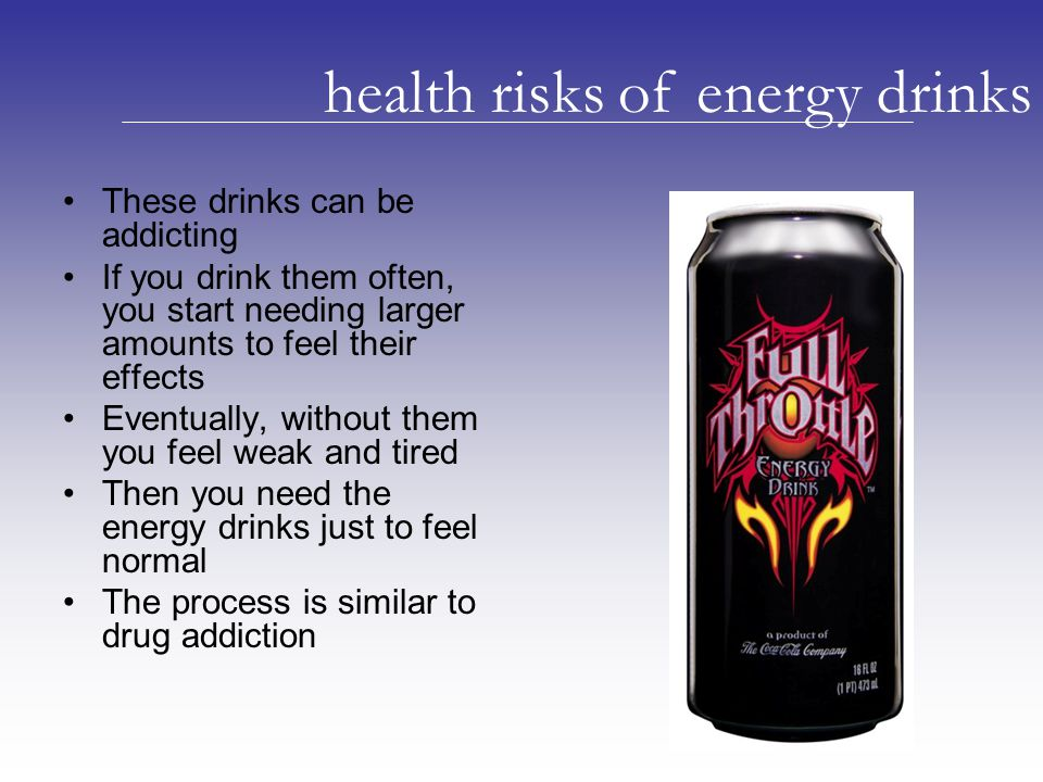 These drinks can be addicting If you drink them often, you start needing larger amounts to feel their effects Eventually, without them you feel weak and tired Then you need the energy drinks just to feel normal The process is similar to drug addiction health risks of energy drinks