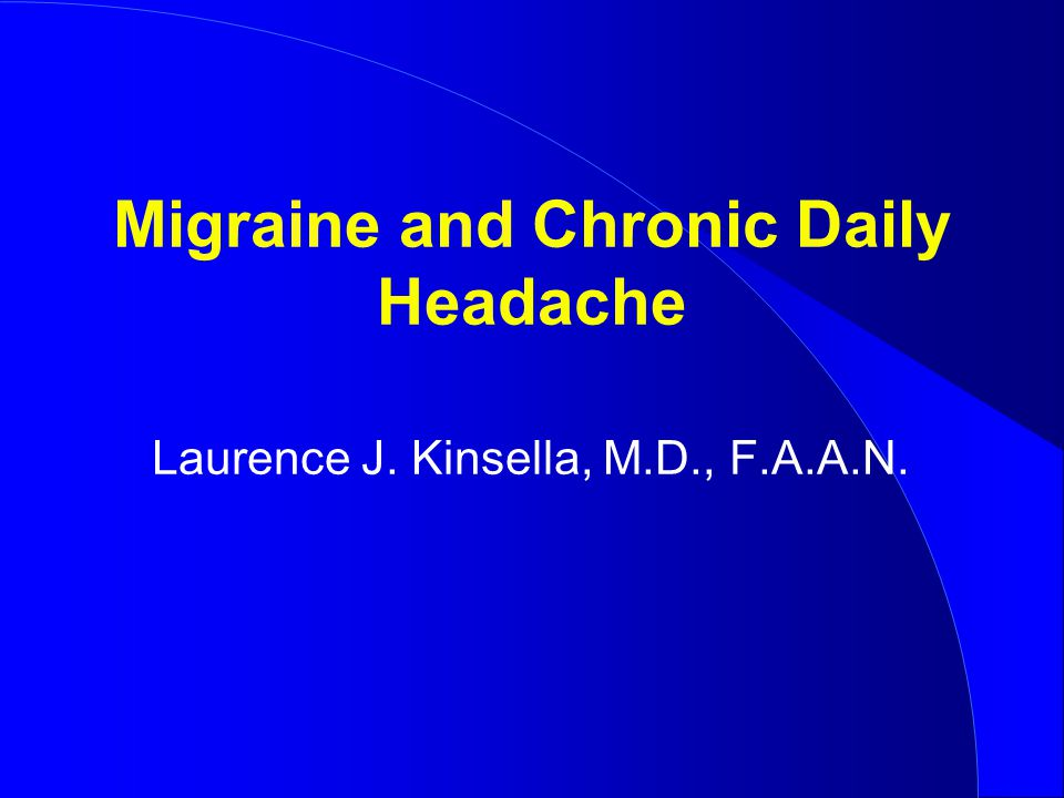 Migraine and Chronic Daily Headache Laurence J. Kinsella, M.D., F.A.A.N.