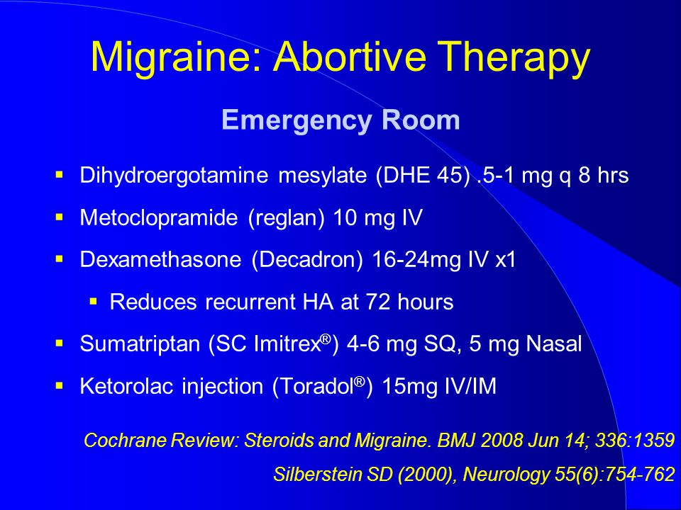 Migraine: Abortive Therapy  Dihydroergotamine mesylate (DHE 45).5-1 mg q 8 hrs  Metoclopramide (reglan) 10 mg IV  Dexamethasone (Decadron) 16-24mg IV x1  Reduces recurrent HA at 72 hours  Sumatriptan (SC Imitrex ® ) 4-6 mg SQ, 5 mg Nasal  Ketorolac injection (Toradol ® ) 15mg IV/IM Emergency Room Cochrane Review: Steroids and Migraine.