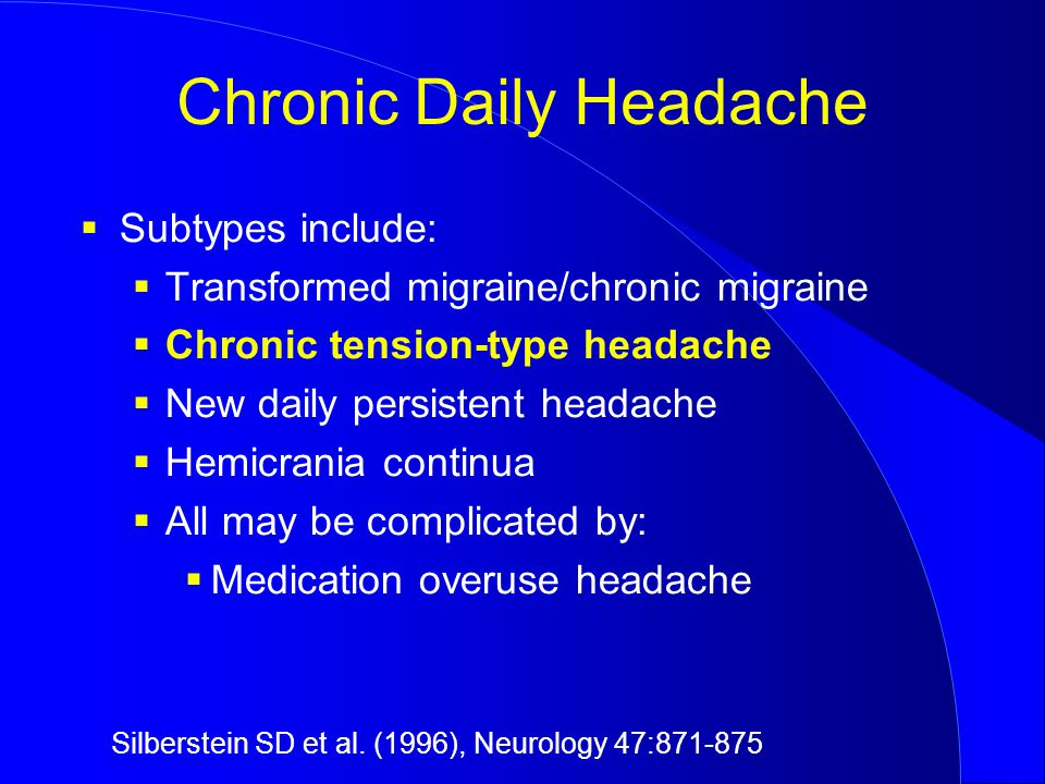 Chronic Daily Headache  Subtypes include:  Transformed migraine/chronic migraine  Chronic tension-type headache  New daily persistent headache  Hemicrania continua  All may be complicated by:  Medication overuse headache Silberstein SD et al.