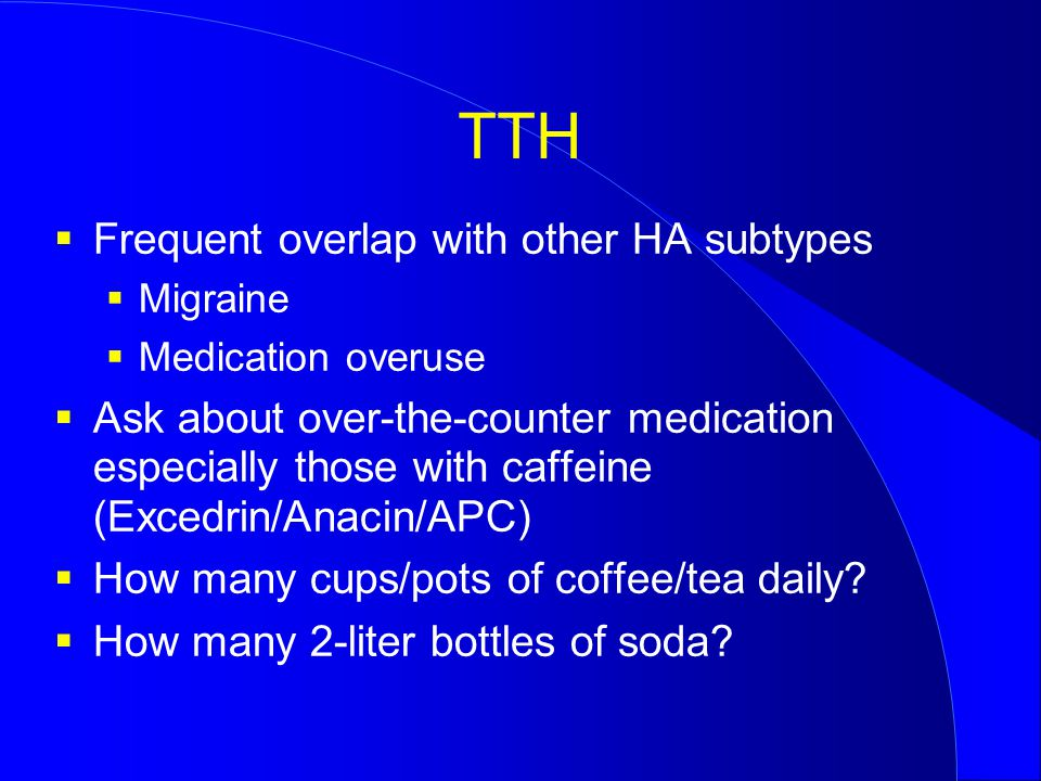 TTH  Frequent overlap with other HA subtypes  Migraine  Medication overuse  Ask about over-the-counter medication especially those with caffeine (Excedrin/Anacin/APC)  How many cups/pots of coffee/tea daily.