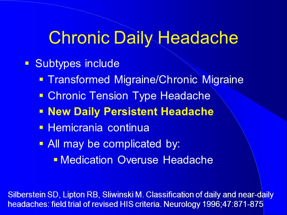 Chronic Daily Headache  Subtypes include  Transformed Migraine/Chronic Migraine  Chronic Tension Type Headache  New Daily Persistent Headache  Hemicrania continua  All may be complicated by:  Medication Overuse Headache Silberstein SD, Lipton RB, Sliwinski M.