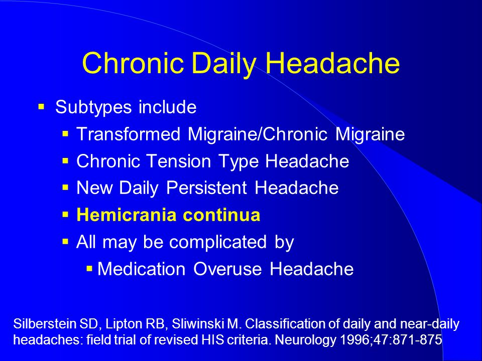 Chronic Daily Headache  Subtypes include  Transformed Migraine/Chronic Migraine  Chronic Tension Type Headache  New Daily Persistent Headache  Hemicrania continua  All may be complicated by  Medication Overuse Headache Silberstein SD, Lipton RB, Sliwinski M.