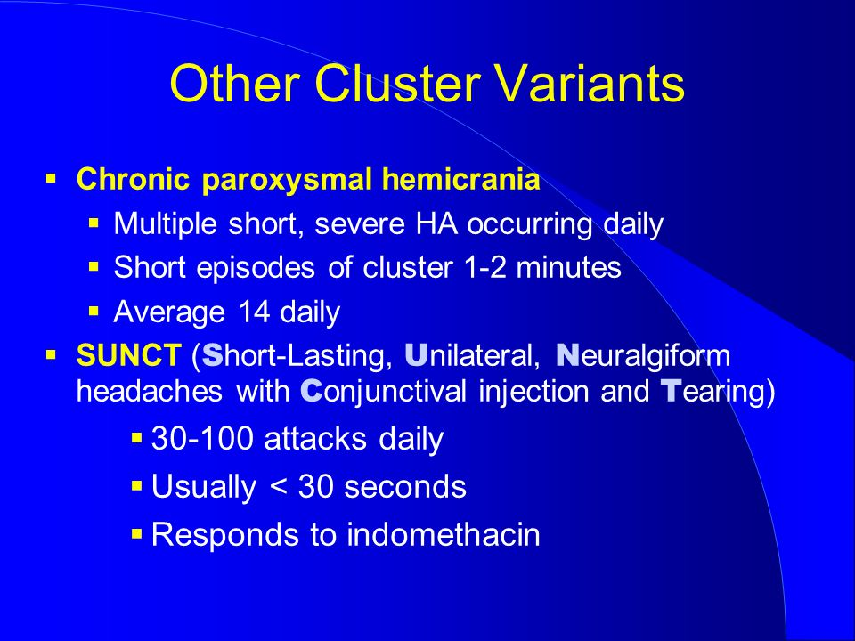 Other Cluster Variants  Chronic paroxysmal hemicrania  Multiple short, severe HA occurring daily  Short episodes of cluster 1-2 minutes  Average 14 daily  SUNCT ( S hort-Lasting, U nilateral, N euralgiform headaches with C onjunctival injection and T earing)  30-100 attacks daily  Usually < 30 seconds  Responds to indomethacin