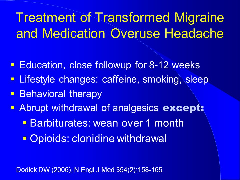 Treatment of Transformed Migraine and Medication Overuse Headache  Education, close followup for 8-12 weeks  Lifestyle changes: caffeine, smoking, sleep  Behavioral therapy  Abrupt withdrawal of analgesics except:  Barbiturates: wean over 1 month  Opioids: clonidine withdrawal Dodick DW (2006), N Engl J Med 354(2):158-165